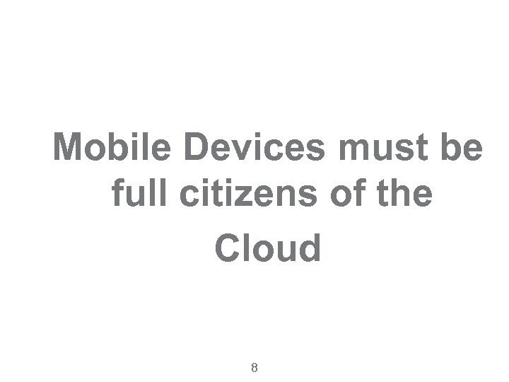 Mobile Devices must be full citizens of the Cloud 8