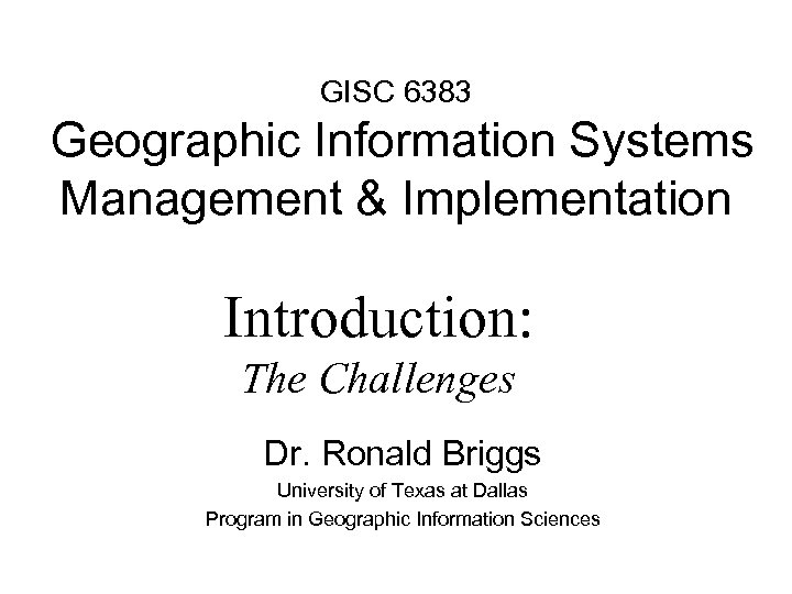 GISC 6383 Geographic Information Systems Management & Implementation Introduction: The Challenges Dr. Ronald Briggs