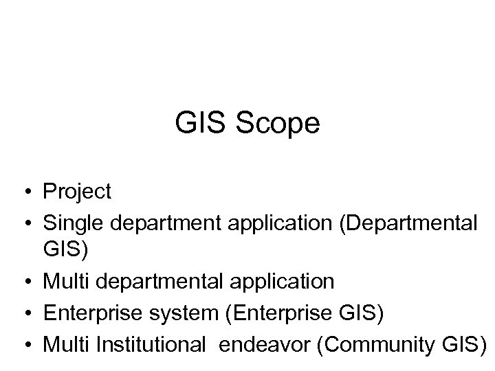 GIS Scope • Project • Single department application (Departmental GIS) • Multi departmental application