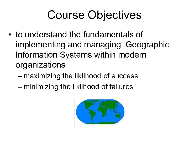 Course Objectives • to understand the fundamentals of implementing and managing Geographic Information Systems