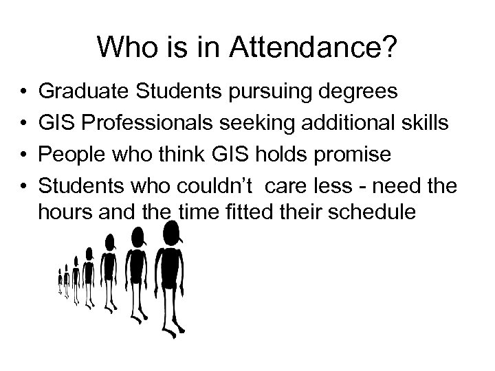 Who is in Attendance? • • Graduate Students pursuing degrees GIS Professionals seeking additional
