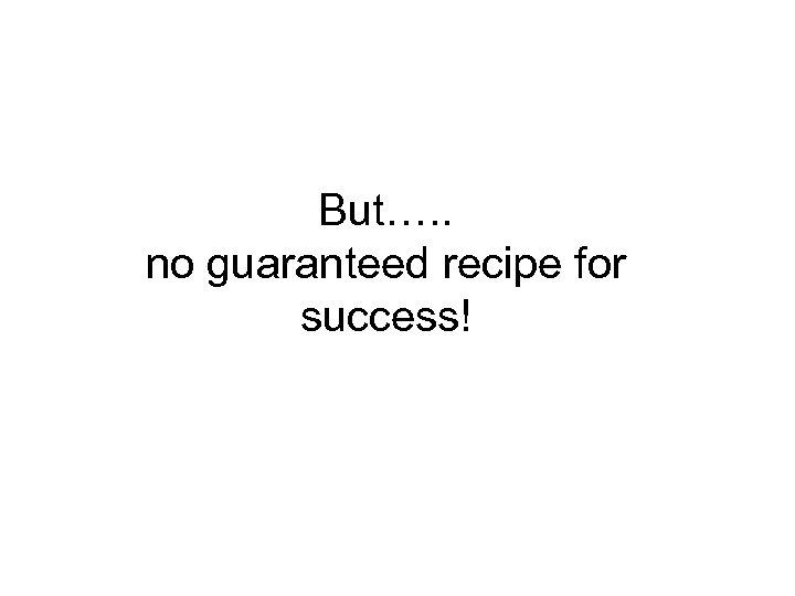 But…. . no guaranteed recipe for success!