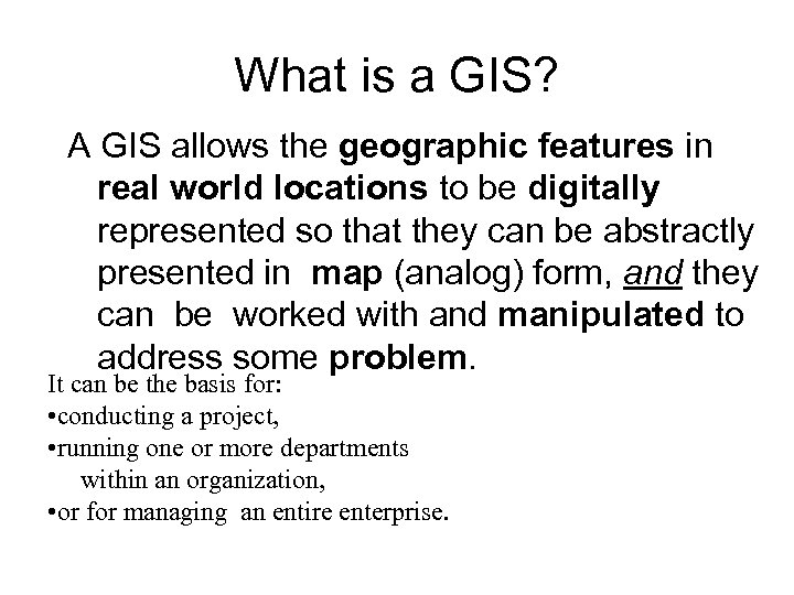 What is a GIS? A GIS allows the geographic features in real world locations