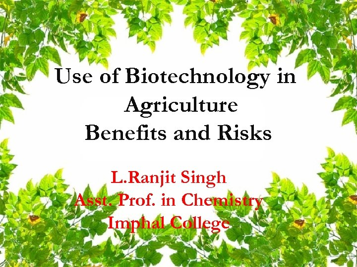 Use of Biotechnology in Agriculture Benefits and Risks L. Ranjit Singh Asst. Prof. in