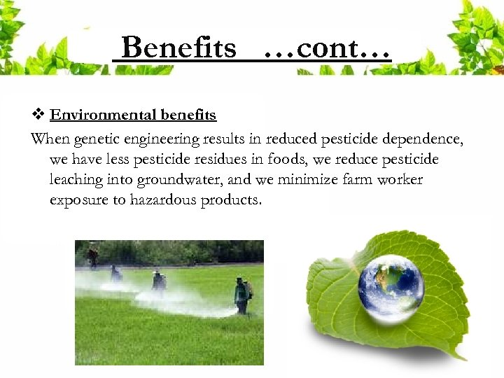 Benefits …cont… v Environmental benefits When genetic engineering results in reduced pesticide dependence, we