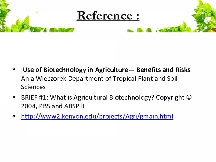 Reference : • Use of Biotechnology in Agriculture— Benefits and Risks Ania Wieczorek Department