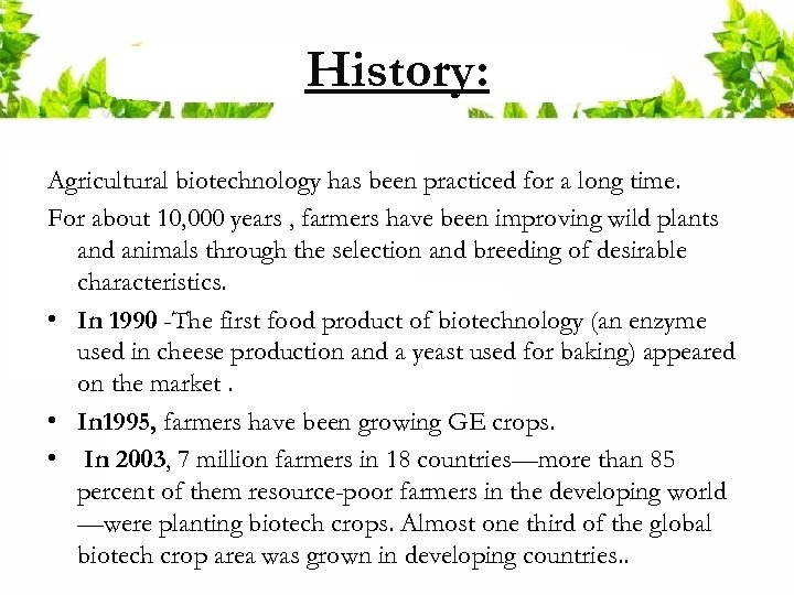 History: Agricultural biotechnology has been practiced for a long time. For about 10, 000