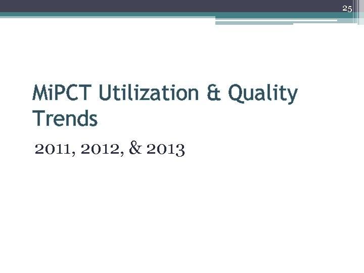 25 Mi. PCT Utilization & Quality Trends 2011, 2012, & 2013