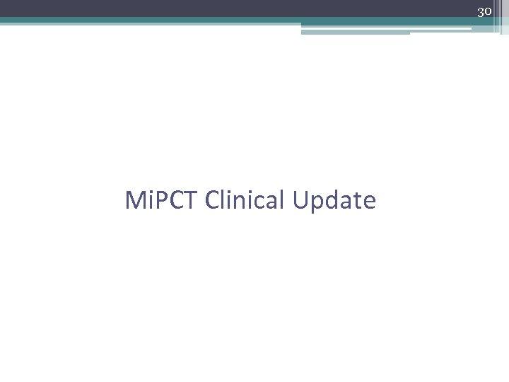 30 Mi. PCT Clinical Update