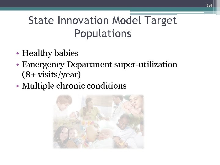 54 State Innovation Model Target Populations • Healthy babies • Emergency Department super-utilization (8+