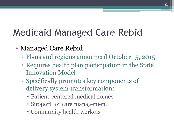 55 Medicaid Managed Care Rebid • Managed Care Rebid ▫ Plans and regions announced
