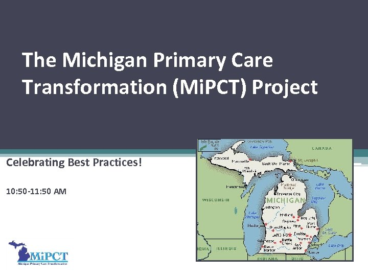 The Michigan Primary Care Transformation (Mi. PCT) Project Celebrating Best Practices! 10: 50 -11: