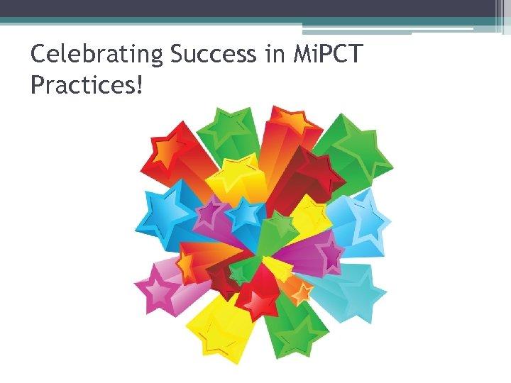 Celebrating Success in Mi. PCT Practices!