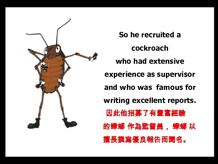So he recruited a cockroach who had extensive experience as supervisor and who was