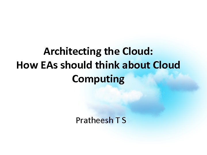 Architecting the Cloud: How EAs should think about Cloud Computing Pratheesh T S