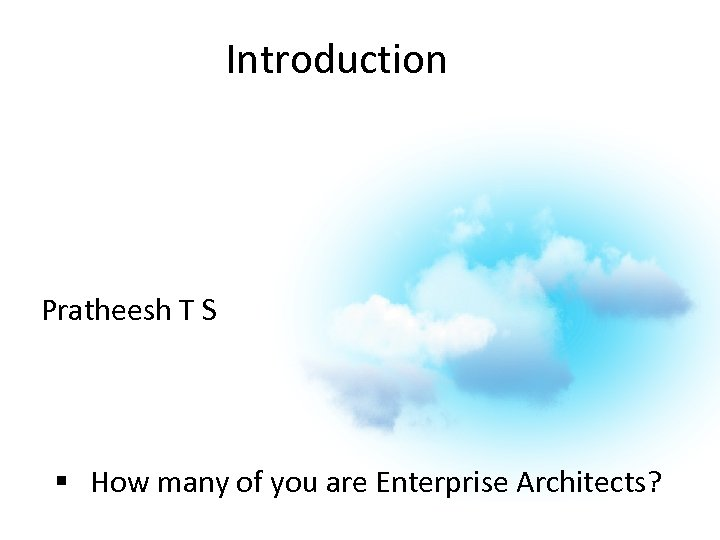 Introduction Pratheesh T S § How many of you are Enterprise Architects?