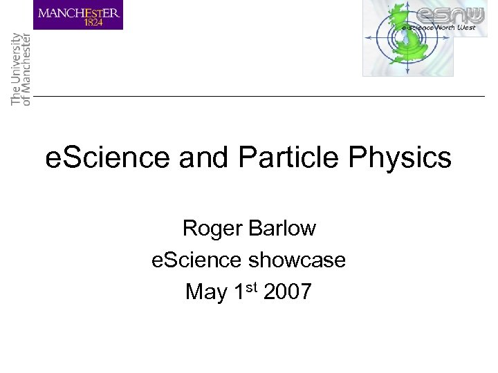 e. Science and Particle Physics Roger Barlow e. Science showcase May 1 st 2007