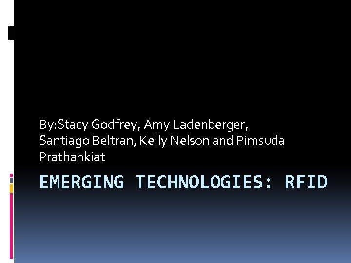 By: Stacy Godfrey, Amy Ladenberger, Santiago Beltran, Kelly Nelson and Pimsuda Prathankiat EMERGING TECHNOLOGIES: