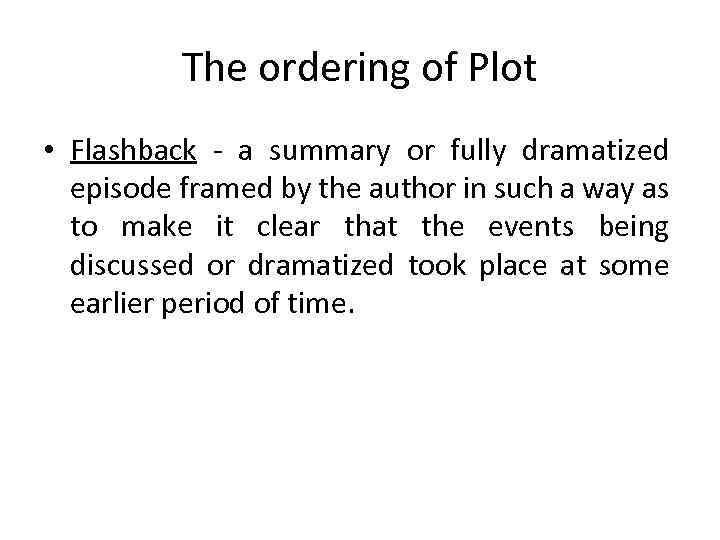 The ordering of Plot • Flashback - a summary or fully dramatized episode framed