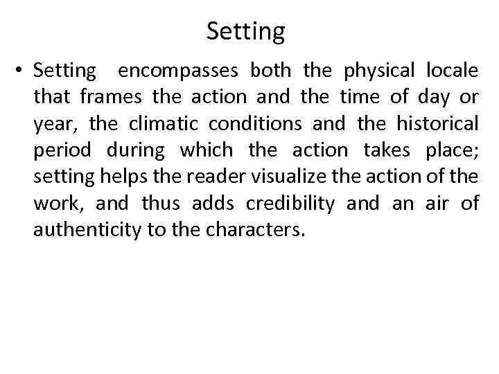 Setting • Setting encompasses both the physical locale that frames the action and the