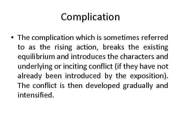 Complication • The complication which is sometimes referred to as the rising action, breaks