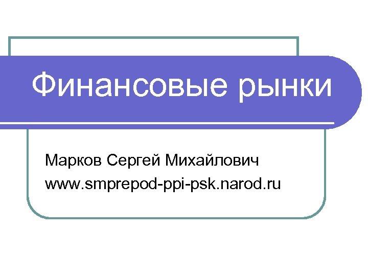 Финансовые рынки Марков Сергей Михайлович www. smprepod-ppi-psk. narod. ru