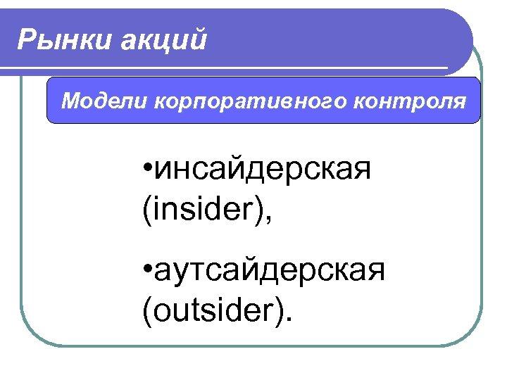 Рынки акций Модели корпоративного контроля • инсайдерская (insider), • аутсайдерская (outsider).