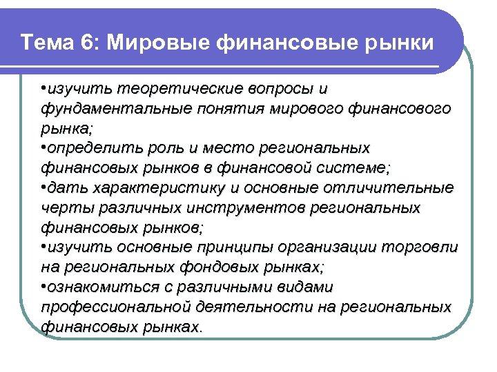 Тема 6: Мировые финансовые рынки • изучить теоретические вопросы и фундаментальные понятия мирового финансового