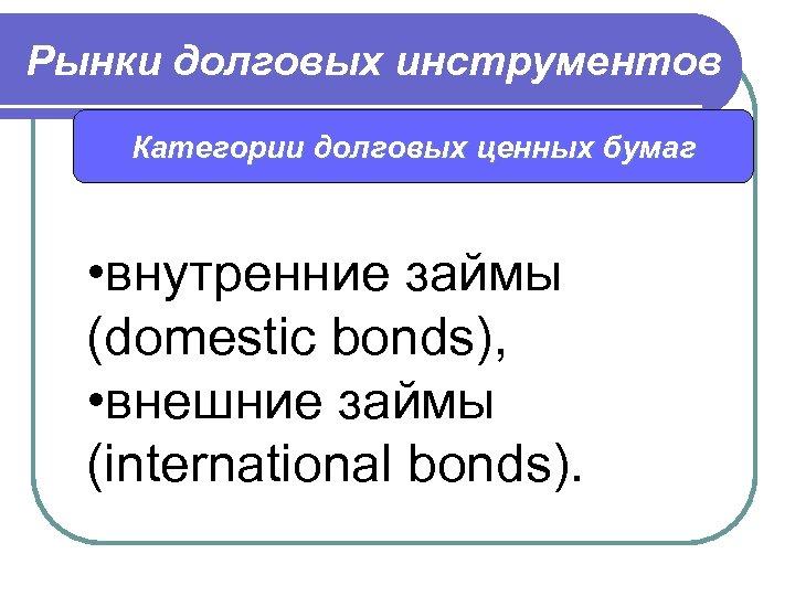 Рынки долговых инструментов Категории долговых ценных бумаг • внутренние займы (domestic bonds), • внешние