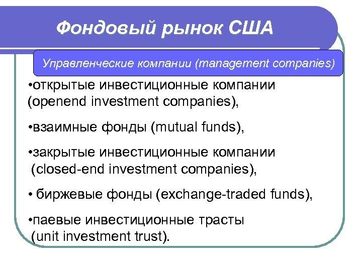 Фондовый рынок США Управленческие компании (management companies) • открытые инвестиционные компании (openend investment companies),