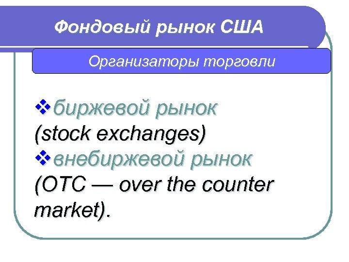 Фондовый рынок США Организаторы торговли vбиржевой рынок (stock exchanges) vвнебиржевой рынок (ОТС — over