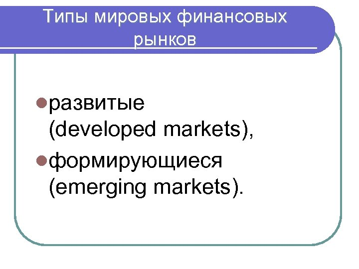 Типы мировых финансовых рынков lразвитые (developed markets), lформирующиеся (emerging markets).