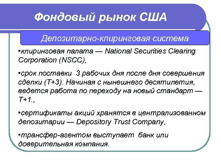 Фондовый рынок США Депозитарно-клиринговая система • клиринговая палата — National Securities Clearing Corporation (NSCC),