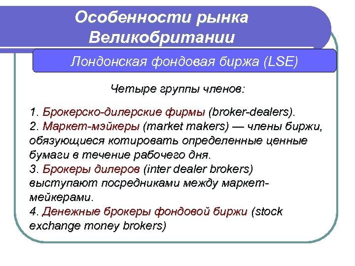 Особенности рынка Великобритании Лондонская фондовая биржа (LSE) Четыре группы членов: 1. Брокерско-дилерские фирмы (broker-dealers).