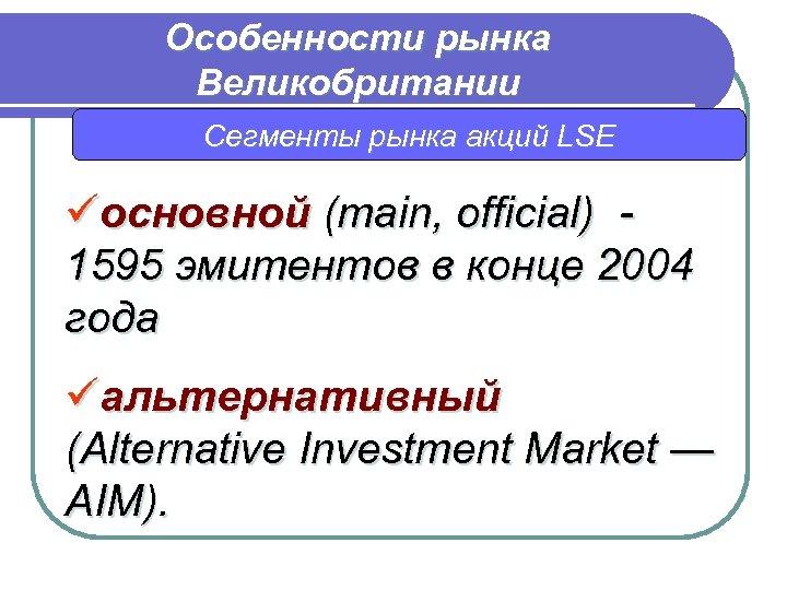 Особенности рынка Великобритании Сегменты рынка акций LSE üосновной (main, official) 1595 эмитентов в конце