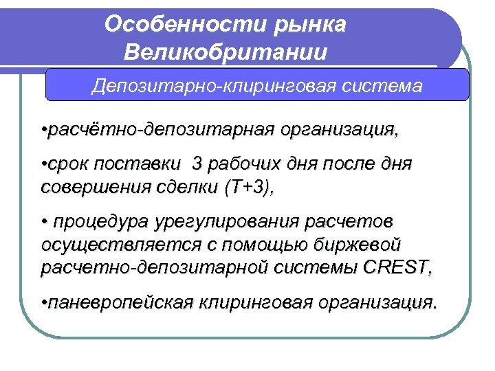 Особенности рынка Великобритании Депозитарно-клиринговая система • расчётно-депозитарная организация, • срок поставки 3 рабочих дня