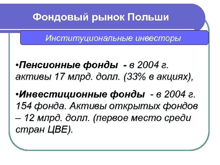 Фондовый рынок Польши Институциональные инвесторы • Пенсионные фонды - в 2004 г. активы 17