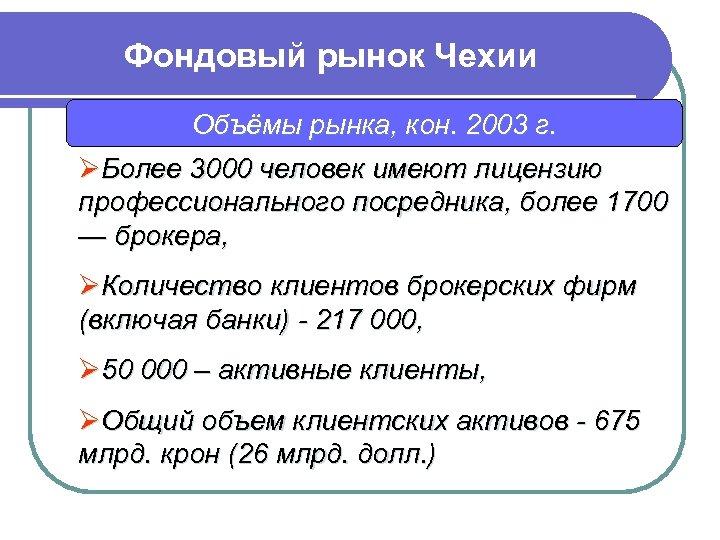 Фондовый рынок Чехии Объёмы рынка, кон. 2003 г. ØБолее 3000 человек имеют лицензию профессионального