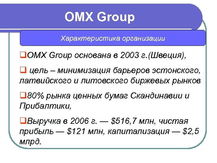 OMX Group Характеристика организации q. OMX Group основана в 2003 г. (Швеция), q цель