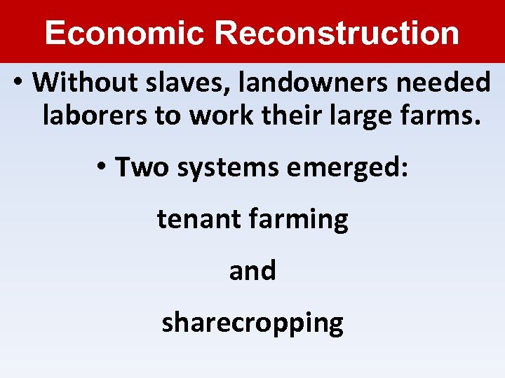 Economic Reconstruction • Without slaves, landowners needed laborers to work their large farms. •