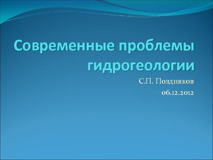 Современные проблемы гидрогеологии С. П. Поздняков 06. 12. 2012