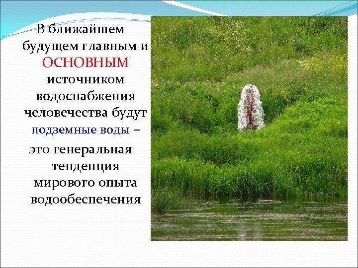 В ближайшем будущем главным и ОСНОВНЫМ источником водоснабжения человечества будут подземные воды – это