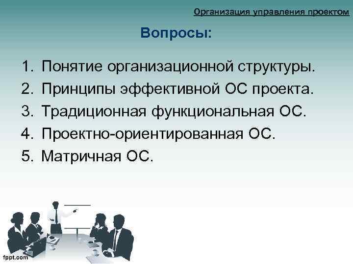 Организация управления проектом Вопросы: 1. 2. 3. 4. 5. Понятие организационной структуры. Принципы эффективной