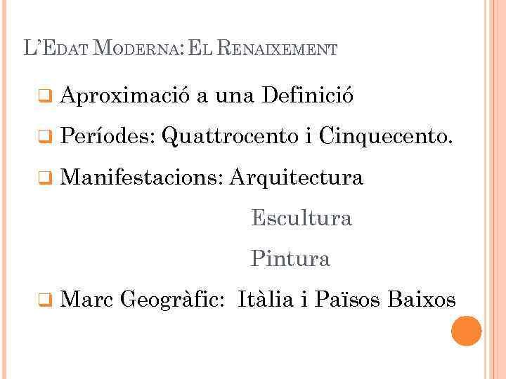 L'EDAT MODERNA: EL RENAIXEMENT q Aproximació a una Definició q Períodes: Quattrocento i Cinquecento.