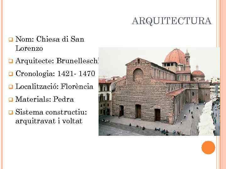 ARQUITECTURA q Nom: Chiesa di San Lorenzo q Arquitecte: Brunelleschi q Cronologia: 1421 -