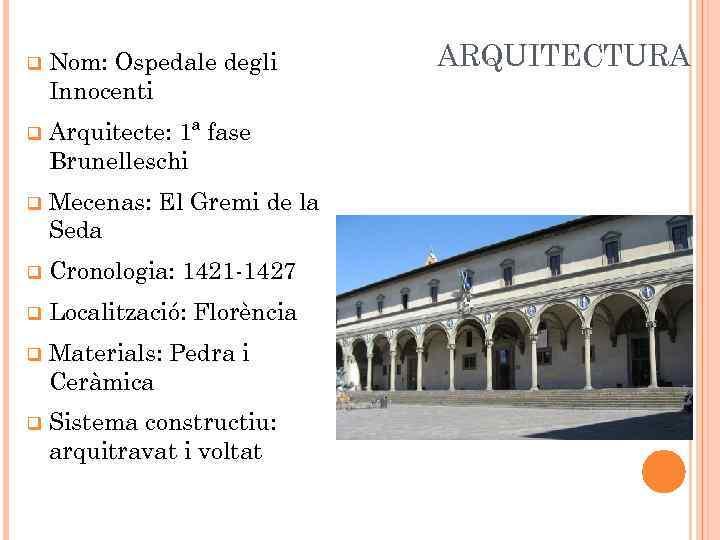 q Nom: Ospedale degli Innocenti q Arquitecte: 1ª fase Brunelleschi q Mecenas: El Gremi