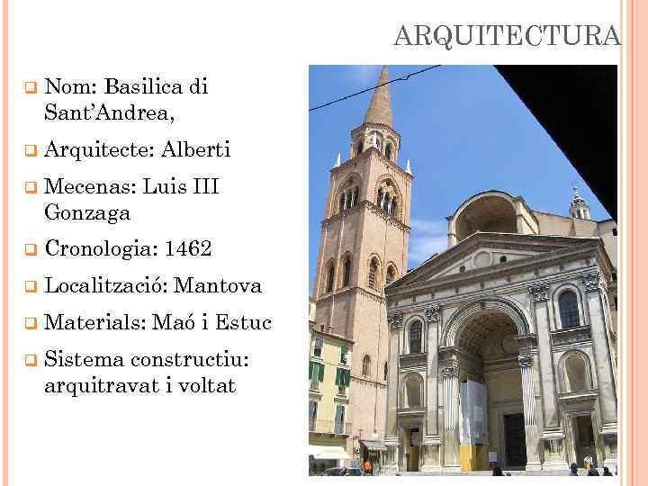 ARQUITECTURA q Nom: Basilica di Sant'Andrea, q Arquitecte: Alberti q Mecenas: Luis III Gonzaga