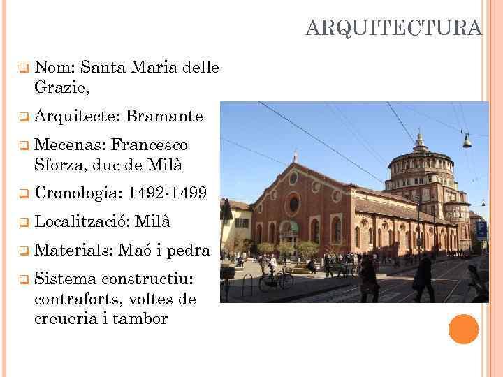 ARQUITECTURA q Nom: Santa Maria delle Grazie, q Arquitecte: Bramante q Mecenas: Francesco Sforza,