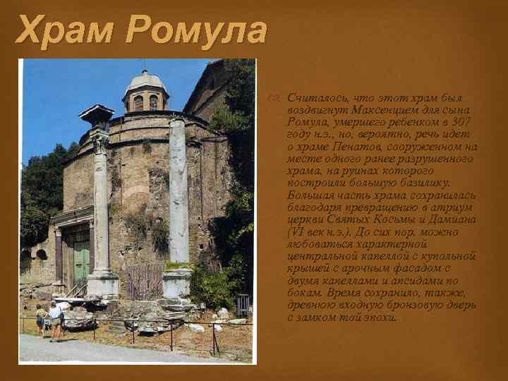 Храм Ромула Считалось, что этот храм был воздвигнут Максенцием для сына Ромула, умершего ребенком