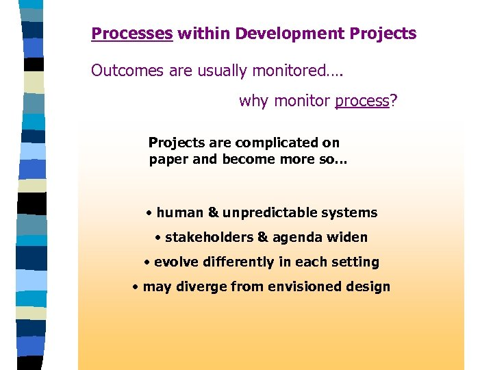 Processes within Development Projects Outcomes are usually monitored…. why monitor process? Projects are complicated
